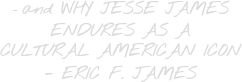 - and WHY JESSE JAMES ENDURES AS A CULTURAL AMERICAN ICON - ERIC F. JAMES